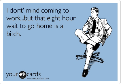 I dont' mind coming to work...but that eight hour wait to go home is a bitch.