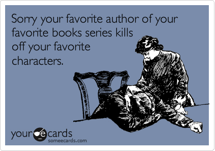 Sorry your favorite author of your favorite books series kills off your favorite characters.