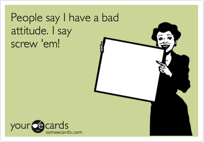 People say I have a bad attitude. I say screw 'em!