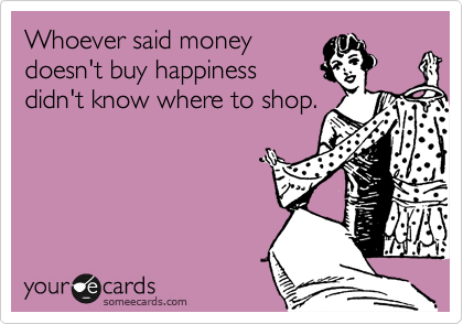Whoever said money doesn't buy happiness didn't know where to shop.