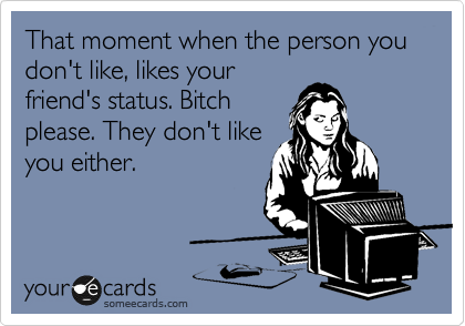 That moment when the person you don't like, likes your friend's status. Bitch please. They don't like you either.