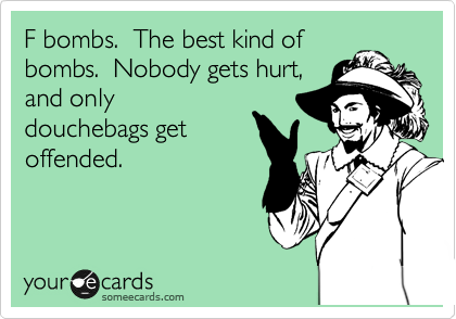 F bombs.  The best kind of bombs.  Nobody gets hurt, and only douchebags get offended.
