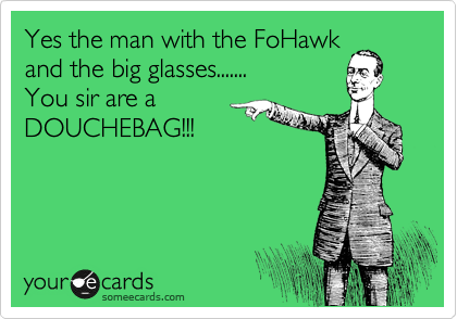 Yes the man with the FoHawk and the big glasses....... You sir are a DOUCHEBAG!!!
