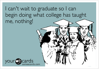 I can't wait to graduate so I can begin doing what college has taught me, nothing!