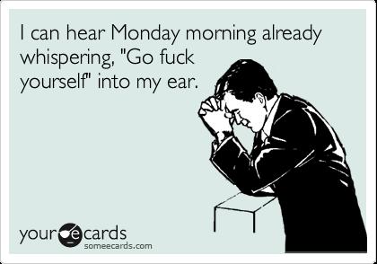 "I can hear Monday morning already whispering, ""Go fuck yourself"" into my ear."