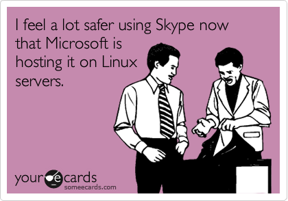 I feel a lot safer using Skype now that Microsoft is hosting it on Linux servers.