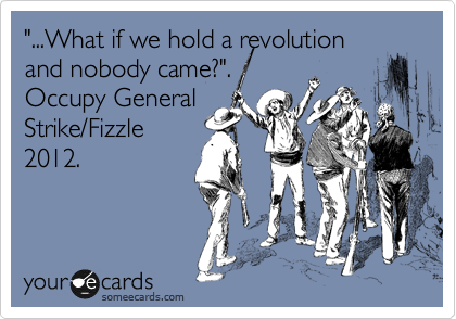 """...What if we hold a revolution and nobody came?"".   Occupy General Strike/Fizzle 2012."