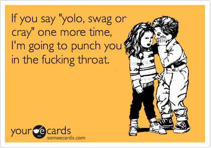 "If you say ""yolo, swag or cray"" one more time, I'm going to punch you in the fucking throat."