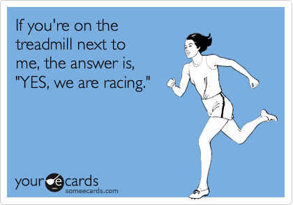 "If you're on the  treadmill next to me, the answer is,  ""YES, we are racing."""