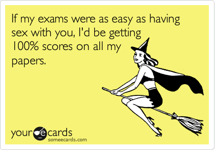 If my exams were as easy as having sex with you, I'd be getting 100% scores on all my papers.
