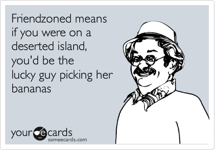 Friendzoned means if you were on a deserted island, you'd be the lucky guy picking her bananas