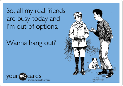 So, all my real friends are busy today and I'm out of options.  Wanna hang out?