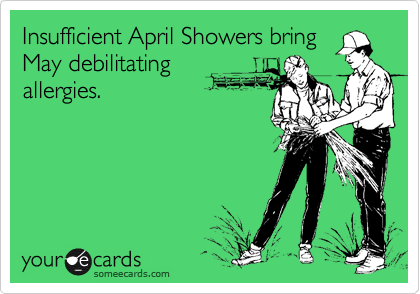 Insufficient April Showers bring May debilitating allergies.