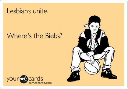 Lesbians unite.   Where's the Biebs?