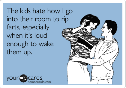 The kids hate how I go into their room to rip farts, especially when it's loud enough to wake them up.