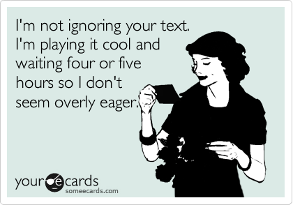 I'm not ignoring your text.  I'm playing it cool and waiting four or five hours so I don't seem overly eager.
