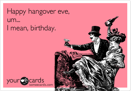 Happy hangover eve, um... I mean, birthday.