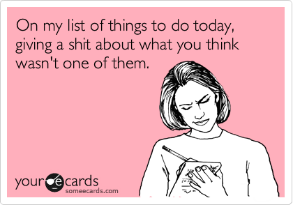 On my list of things to do today, giving a shit about what you think wasn't one of them.
