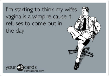 I'm starting to think my wifes vagina is a vampire cause it refuses to come out in the day