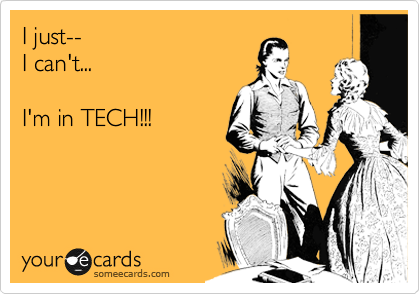 I just-- I can't...  I'm in TECH!!!