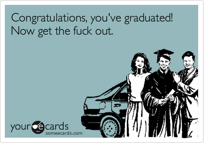 Congratulations, you've graduated! Now get the fuck out.