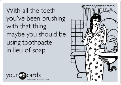 With all the teeth  you've been brushing  with that thing,  maybe you should be using toothpaste in lieu of soap.