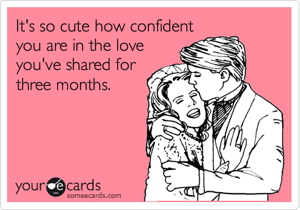 It's so cute how confident you are in the love you've shared for three months.