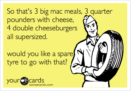 So that's 3 big mac meals, 3 quarter pounders with cheese,  4 double cheeseburgers  all supersized.  would you like a spare tyre to go with that?