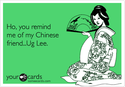 Ho, you remind me of my Chinese friend...Ug Lee.