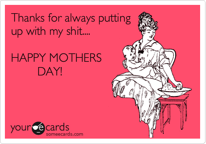 Thanks for always putting up with my shit....  HAPPY MOTHERS          DAY!