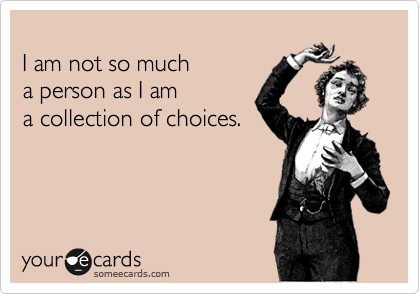 I am not so much  a person as I am  a collection of choices.