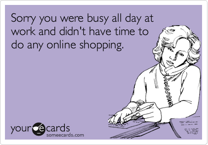 Sorry you were busy all day at work and didn't have time to do any online shopping.
