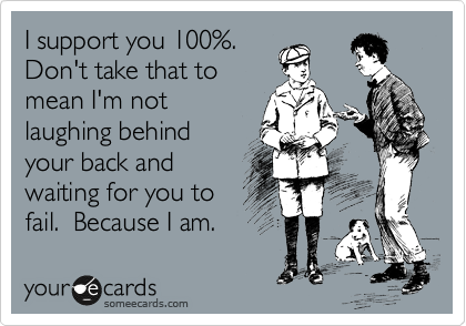 I support you 100%.  Don't take that to mean I'm not laughing behind your back and waiting for you to fail.  Because I am.