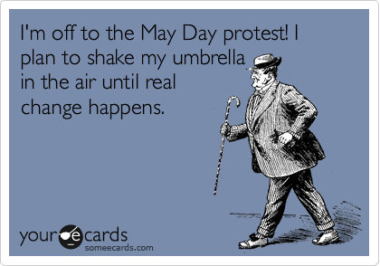 I'm off to the May Day protest! I plan to shake my umbrella in the air until real change happens.