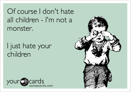 Of course I don't hate  all children - I'm not a  monster.    I just hate your children