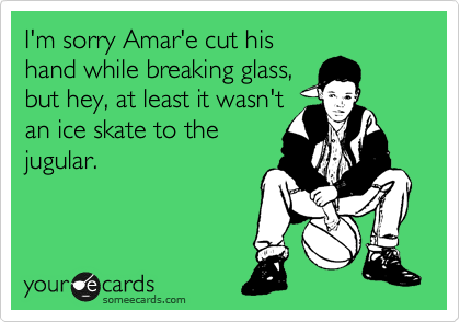 I'm sorry Amar'e cut his hand while breaking glass, but hey, at least it wasn't an ice skate to the jugular.