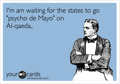 "I'm am waiting for the states to go ""psycho de Mayo"" on Al-qaeda.."