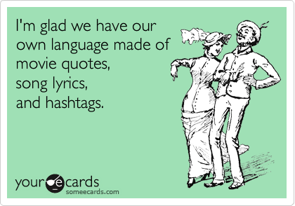 I'm glad we have our  own language made of movie quotes,  song lyrics,  and hashtags.