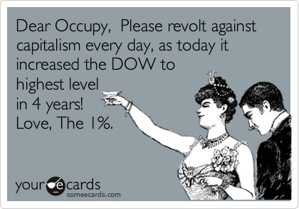 Dear Occupy,  Please revolt against capitalism every day, as today it increased the DOW to  highest level in 4 years! Love, The 1%.