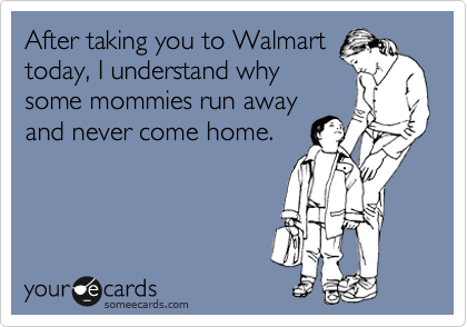 After taking you to Walmart today, I understand why some mommies run away and never come home.