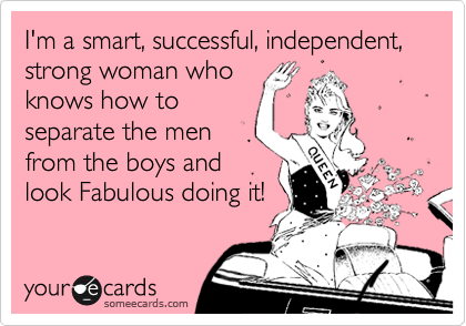 I'm a smart, successful, independent, strong woman who knows how to separate the men from the boys and look Fabulous doing it!