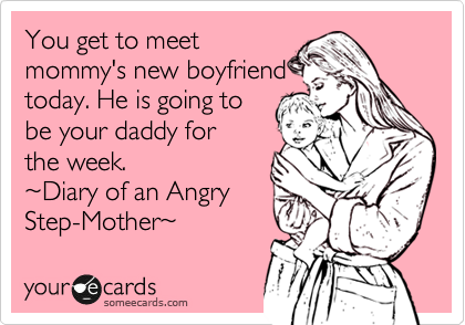 You get to meet mommy's new boyfriend today. He is going to be your daddy for the week. %7EDiary of an Angry Step-Mother%7E