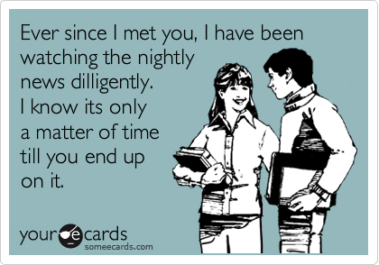 Ever since I met you, I have been watching the nightly news dilligently. I know its only  a matter of time  till you end up  on it.