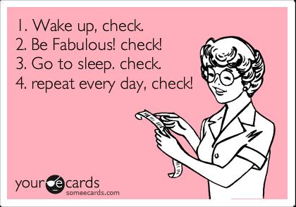 1. Wake up, check. 2. Be Fabulous! check! 3. Go to sleep. check. 4. repeat every day, check!
