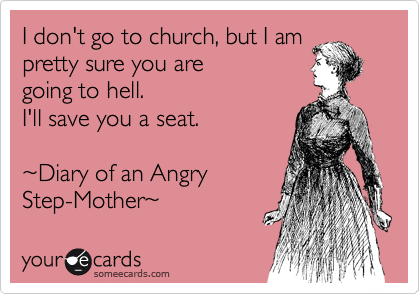 I don't go to church, but I am pretty sure you are  going to hell. I'll save you a seat.  %7EDiary of an Angry Step-Mother%7E