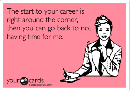 The start to your career is right around the corner, then you can go back to not having time for me.