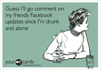 Guess I'll go comment on my friends Facebook updates since I'm drunk and alone