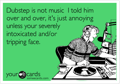 Dubstep is not music  I told him over and over, it's just annoying unless your severely intoxicated and/or tripping face.