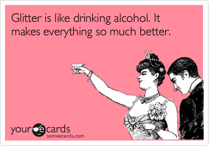 Glitter is like drinking alcohol. It makes everything so much better.