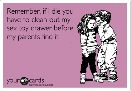 Remember, if I die you have to clean out my sex toy drawer before my parents find it.